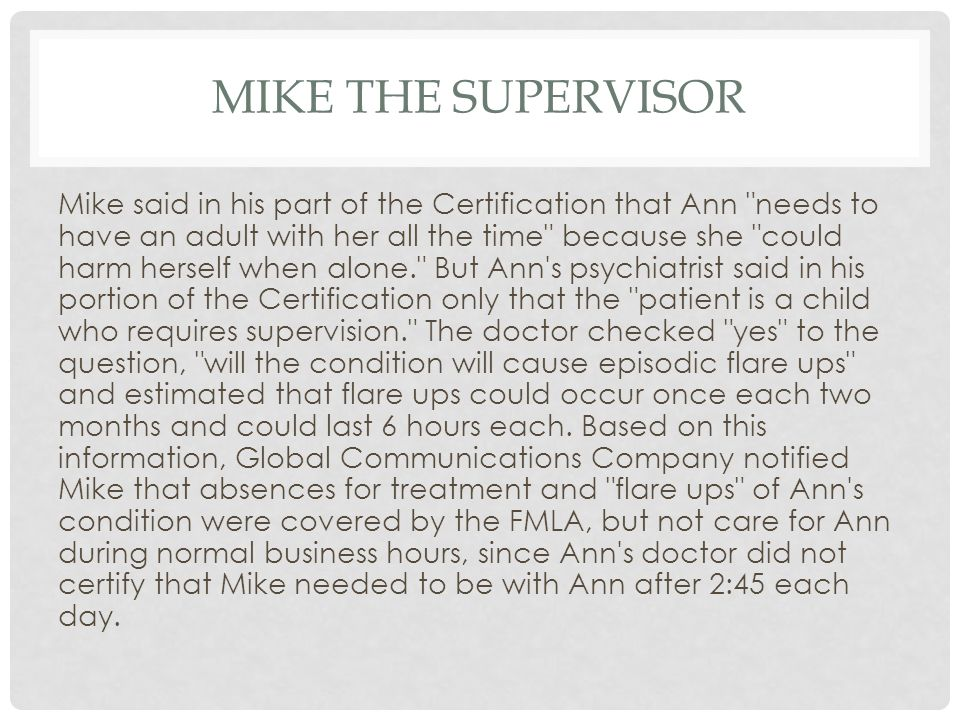 MIKE THE SUPERVISOR Mike said in his part of the Certification that Ann needs to have an adult with her all the time because she could harm herself when alone. But Ann s psychiatrist said in his portion of the Certification only that the patient is a child who requires supervision. The doctor checked yes to the question, will the condition will cause episodic flare ups and estimated that flare ups could occur once each two months and could last 6 hours each.