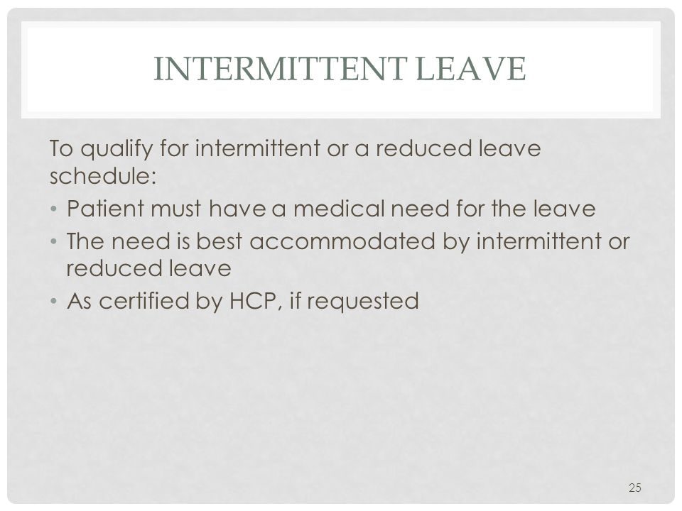 INTERMITTENT LEAVE To qualify for intermittent or a reduced leave schedule: Patient must have a medical need for the leave The need is best accommodated by intermittent or reduced leave As certified by HCP, if requested 25
