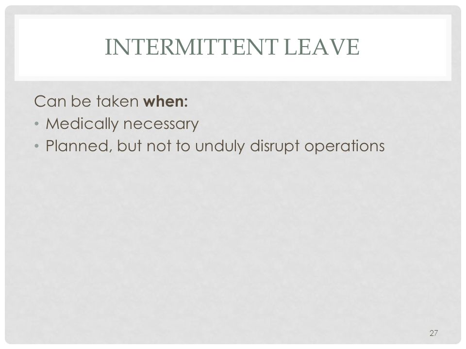 INTERMITTENT LEAVE Can be taken when: Medically necessary Planned, but not to unduly disrupt operations 27