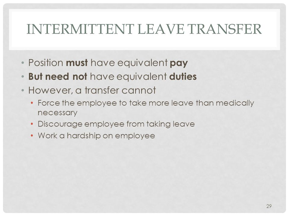 INTERMITTENT LEAVE TRANSFER Position must have equivalent pay But need not have equivalent duties However, a transfer cannot Force the employee to take more leave than medically necessary Discourage employee from taking leave Work a hardship on employee 29