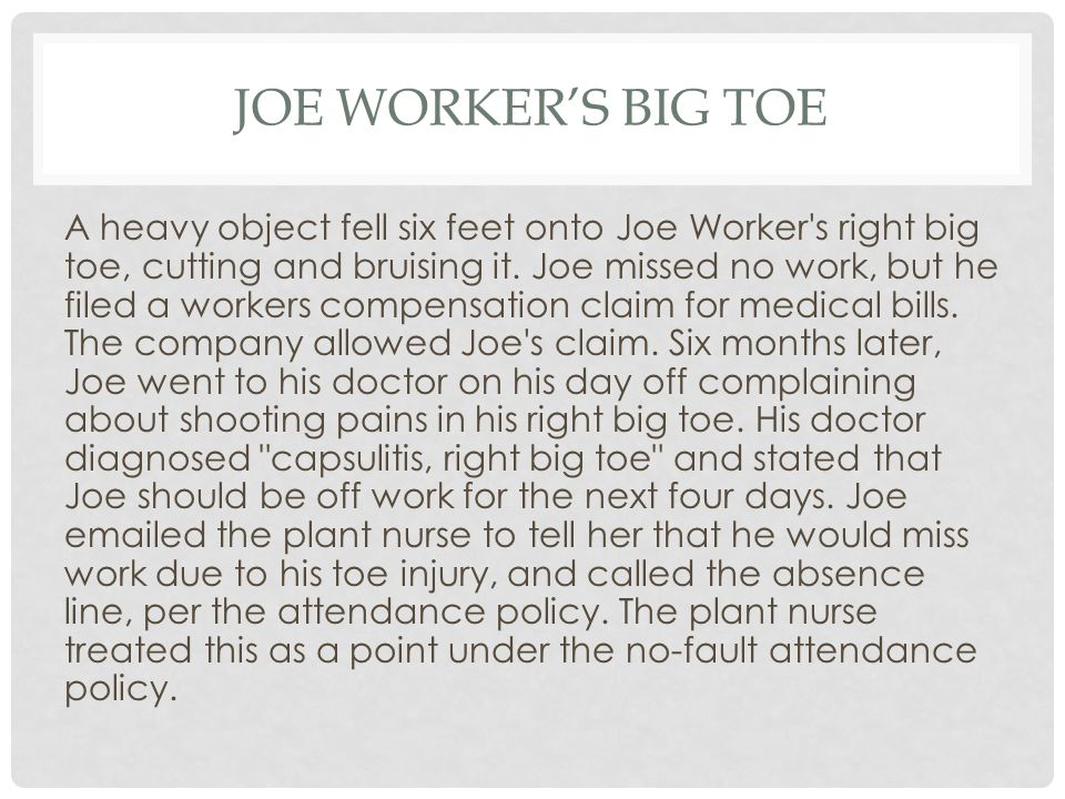 JOE WORKER'S BIG TOE A heavy object fell six feet onto Joe Worker's right big toe, cutting and bruising it. Joe missed no work, but he filed a workers