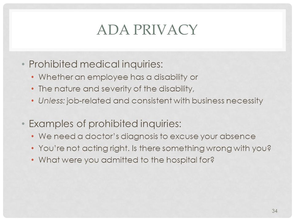 ADA PRIVACY Prohibited medical inquiries: Whether an employee has a disability or The nature and severity of the disability, Unless: job-related and consistent with business necessity Examples of prohibited inquiries: We need a doctor's diagnosis to excuse your absence You're not acting right.