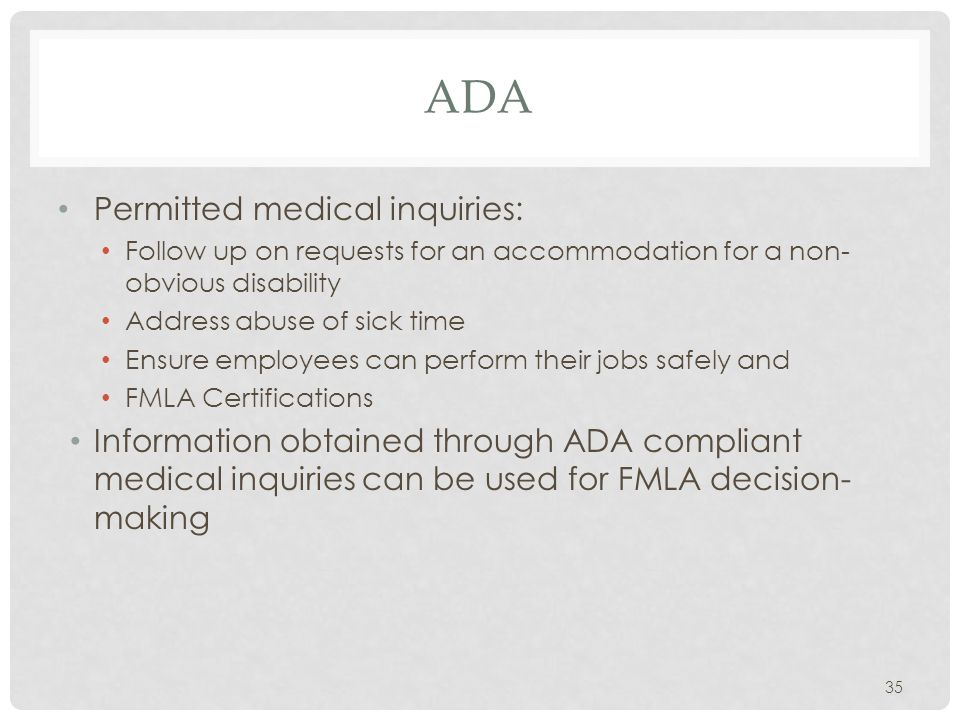 ADA Permitted medical inquiries: Follow up on requests for an accommodation for a non- obvious disability Address abuse of sick time Ensure employees