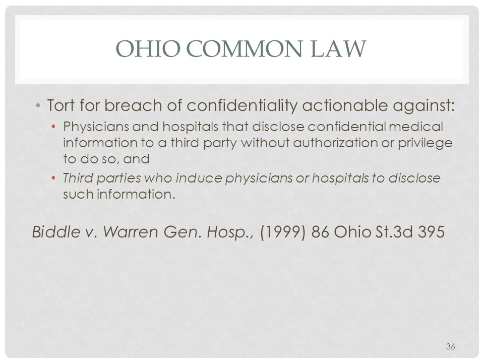 OHIO COMMON LAW Tort for breach of confidentiality actionable against: Physicians and hospitals that disclose confidential medical information to a third party without authorization or privilege to do so, and Third parties who induce physicians or hospitals to disclose such information.