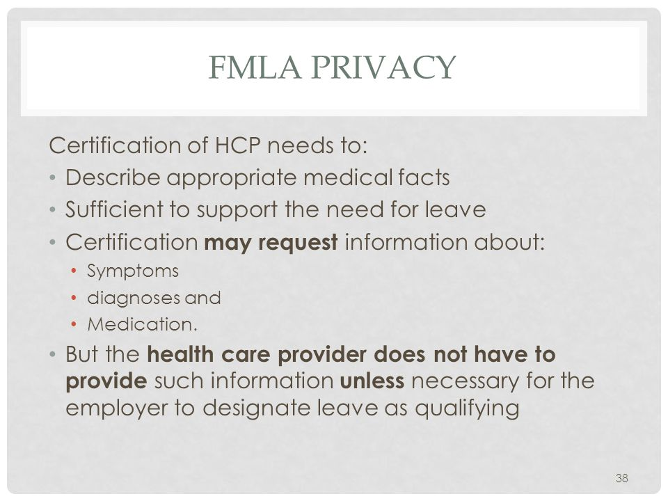 FMLA PRIVACY Certification of HCP needs to: Describe appropriate medical facts Sufficient to support the need for leave Certification may request information about: Symptoms diagnoses and Medication.