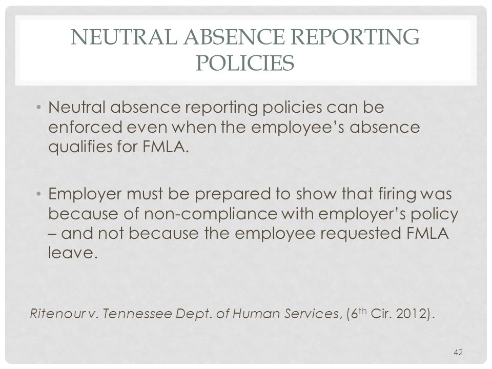 NEUTRAL ABSENCE REPORTING POLICIES Neutral absence reporting policies can be enforced even when the employee's absence qualifies for FMLA. Employer mu