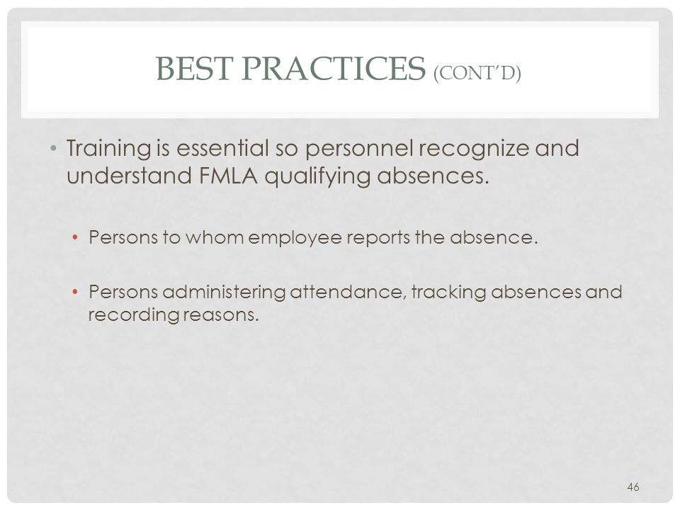 BEST PRACTICES (CONT'D) Training is essential so personnel recognize and understand FMLA qualifying absences. Persons to whom employee reports the abs