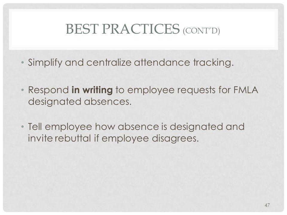 BEST PRACTICES (CONT'D) Simplify and centralize attendance tracking. Respond in writing to employee requests for FMLA designated absences. Tell employ