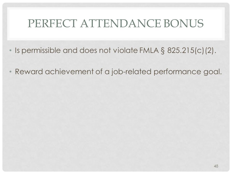 PERFECT ATTENDANCE BONUS Is permissible and does not violate FMLA § 825.215(c)(2). Reward achievement of a job-related performance goal. 48
