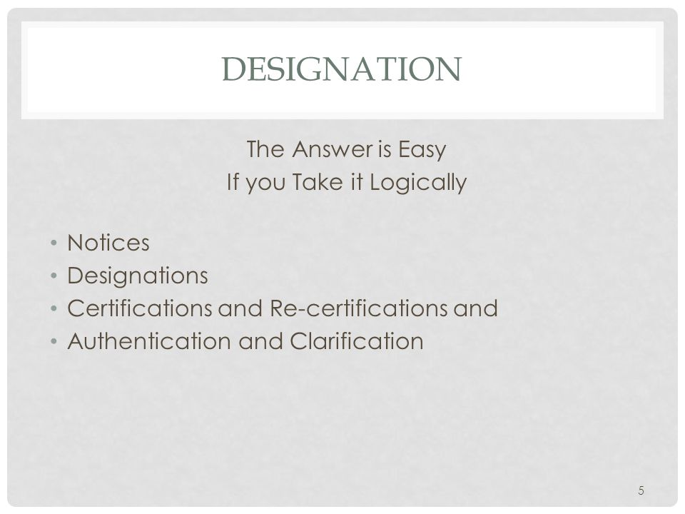 DESIGNATION The Answer is Easy If you Take it Logically Notices Designations Certifications and Re-certifications and Authentication and Clarification 5