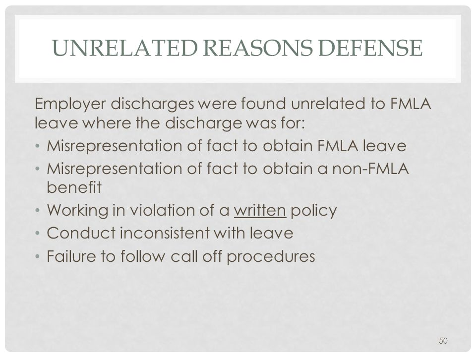 UNRELATED REASONS DEFENSE Employer discharges were found unrelated to FMLA leave where the discharge was for: Misrepresentation of fact to obtain FMLA leave Misrepresentation of fact to obtain a non-FMLA benefit Working in violation of a written policy Conduct inconsistent with leave Failure to follow call off procedures 50