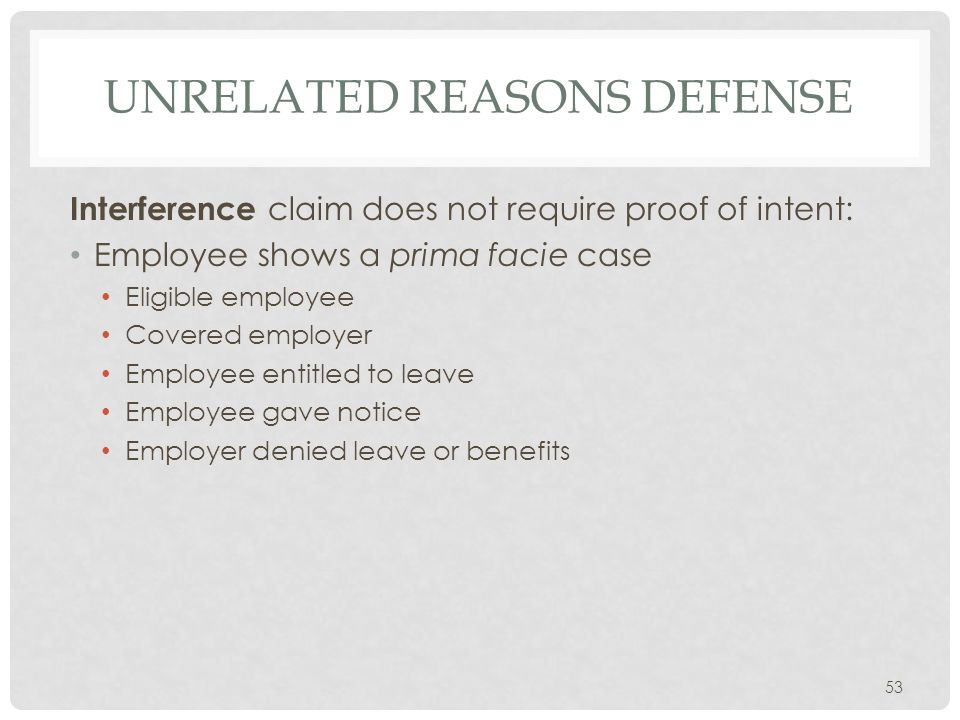 UNRELATED REASONS DEFENSE Interference claim does not require proof of intent: Employee shows a prima facie case Eligible employee Covered employer Employee entitled to leave Employee gave notice Employer denied leave or benefits 53