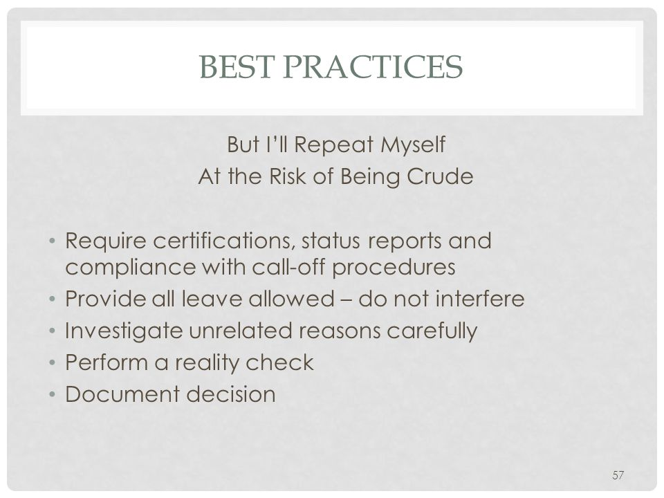 BEST PRACTICES But I'll Repeat Myself At the Risk of Being Crude Require certifications, status reports and compliance with call-off procedures Provide all leave allowed – do not interfere Investigate unrelated reasons carefully Perform a reality check Document decision 57