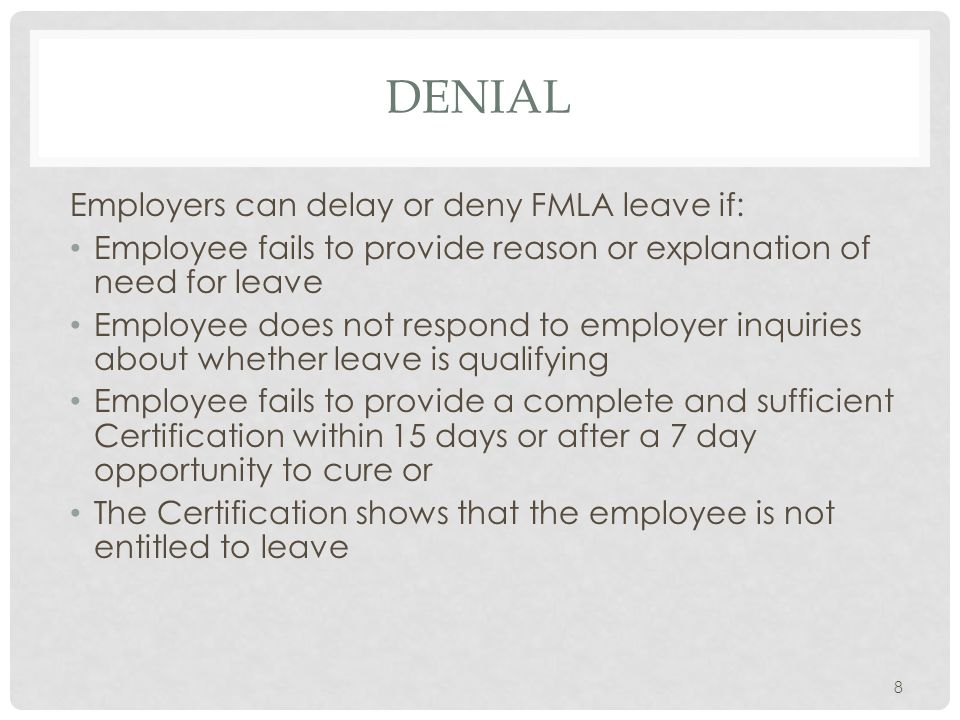 DENIAL Employers can delay or deny FMLA leave if: Employee fails to provide reason or explanation of need for leave Employee does not respond to employer inquiries about whether leave is qualifying Employee fails to provide a complete and sufficient Certification within 15 days or after a 7 day opportunity to cure or The Certification shows that the employee is not entitled to leave 8