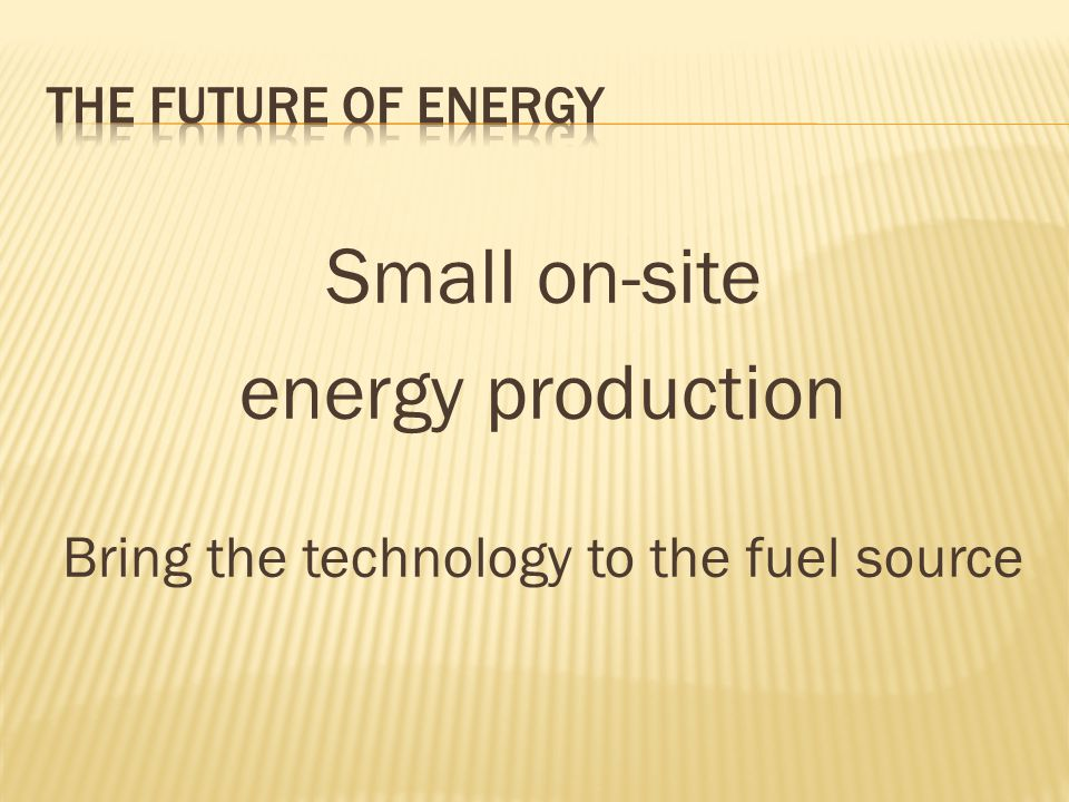 Small on-site energy production Bring the technology to the fuel source