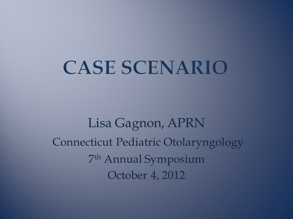 Lisa Gagnon, APRN Connecticut Pediatric Otolaryngology 7 th Annual Symposium October 4, 2012