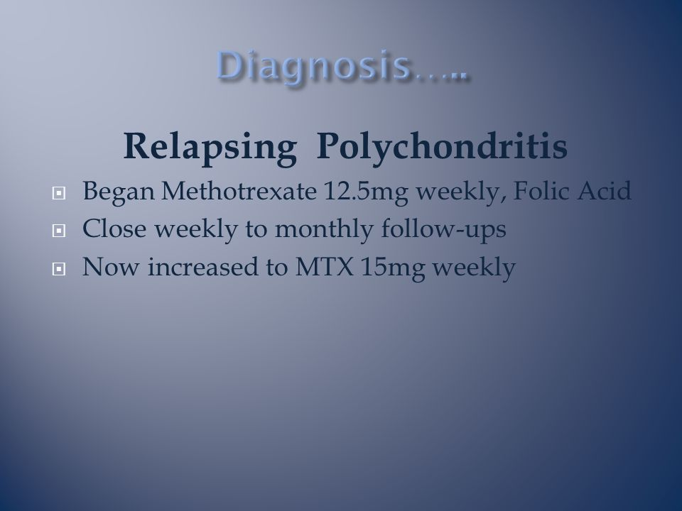 Relapsing Polychondritis  Began Methotrexate 12.5mg weekly, Folic Acid  Close weekly to monthly follow-ups  Now increased to MTX 15mg weekly