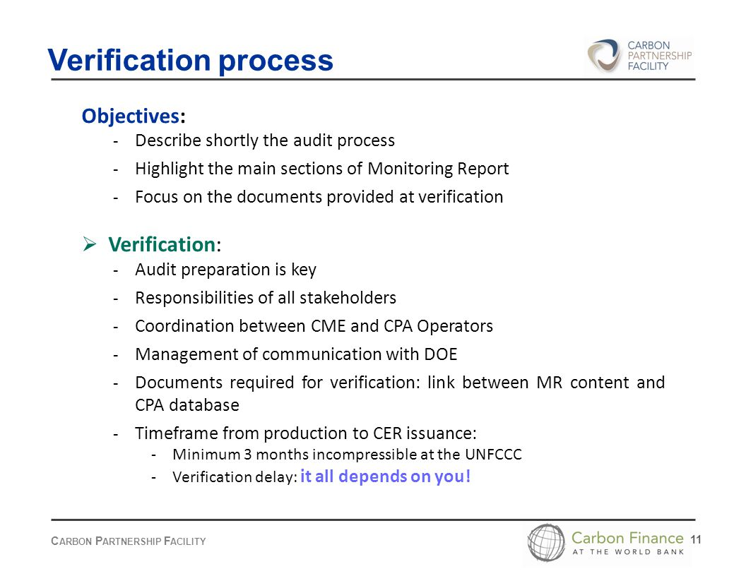 C ARBON P ARTNERSHIP F ACILITY 11 Objectives: - Describe shortly the audit process - Highlight the main sections of Monitoring Report - Focus on the documents provided at verification  Verification: - Audit preparation is key - Responsibilities of all stakeholders - Coordination between CME and CPA Operators - Management of communication with DOE - Documents required for verification: link between MR content and CPA database - Timeframe from production to CER issuance: - Minimum 3 months incompressible at the UNFCCC - Verification delay: it all depends on you.