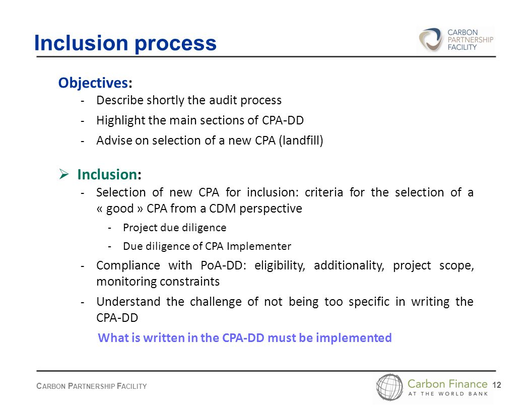 C ARBON P ARTNERSHIP F ACILITY 12 Objectives: - Describe shortly the audit process - Highlight the main sections of CPA-DD - Advise on selection of a new CPA (landfill)  Inclusion: - Selection of new CPA for inclusion: criteria for the selection of a « good » CPA from a CDM perspective - Project due diligence - Due diligence of CPA Implementer - Compliance with PoA-DD: eligibility, additionality, project scope, monitoring constraints - Understand the challenge of not being too specific in writing the CPA-DD What is written in the CPA-DD must be implemented Inclusion process