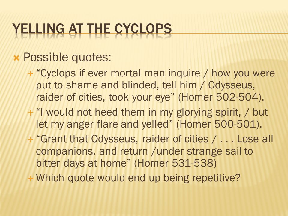  Possible quotes:  Cyclops if ever mortal man inquire / how you were put to shame and blinded, tell him / Odysseus, raider of cities, took your eye (Homer 502-504).