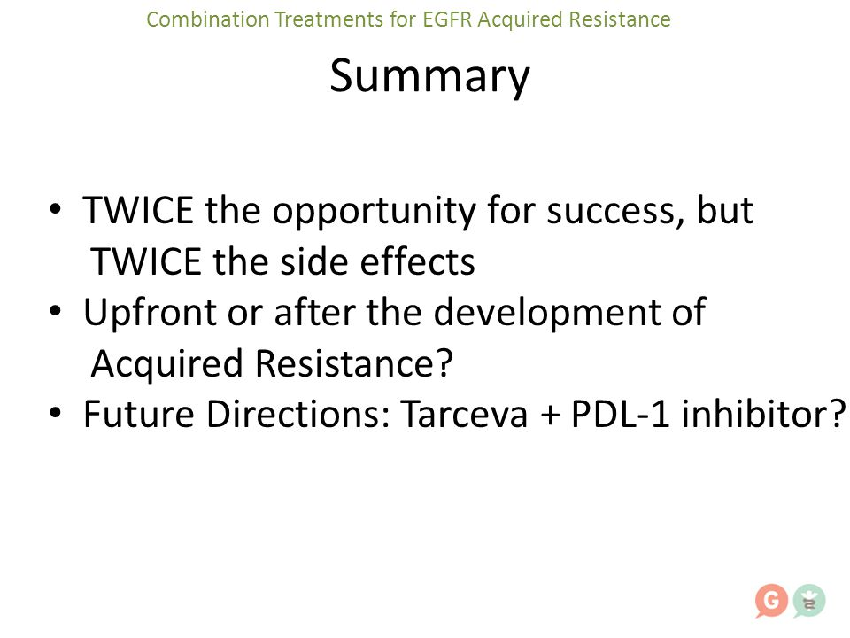 Summary TWICE the opportunity for success, but TWICE the side effects Upfront or after the development of Acquired Resistance? Future Directions: Tarc
