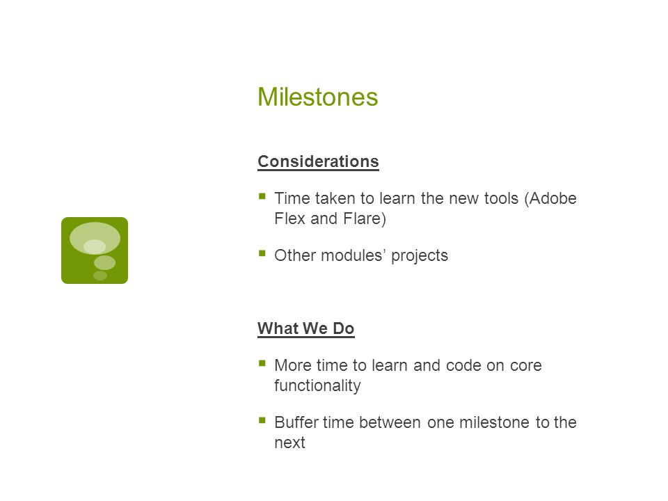 Milestones Considerations  Time taken to learn the new tools (Adobe Flex and Flare)  Other modules' projects What We Do  More time to learn and code on core functionality  Buffer time between one milestone to the next