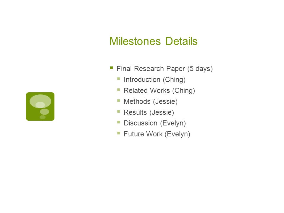 Milestones Details  Final Research Paper (5 days)  Introduction (Ching)  Related Works (Ching)  Methods (Jessie)  Results (Jessie)  Discussion (Evelyn)  Future Work (Evelyn)