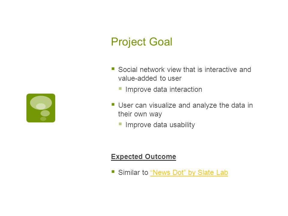 Project Goal  Social network view that is interactive and value-added to user  Improve data interaction  User can visualize and analyze the data in their own way  Improve data usability Expected Outcome  Similar to News Dot by Slate Lab News Dot by Slate Lab