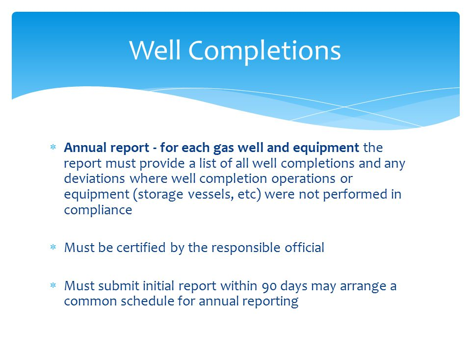  Annual report - for each gas well and equipment the report must provide a list of all well completions and any deviations where well completion operations or equipment (storage vessels, etc) were not performed in compliance  Must be certified by the responsible official  Must submit initial report within 90 days may arrange a common schedule for annual reporting Well Completions