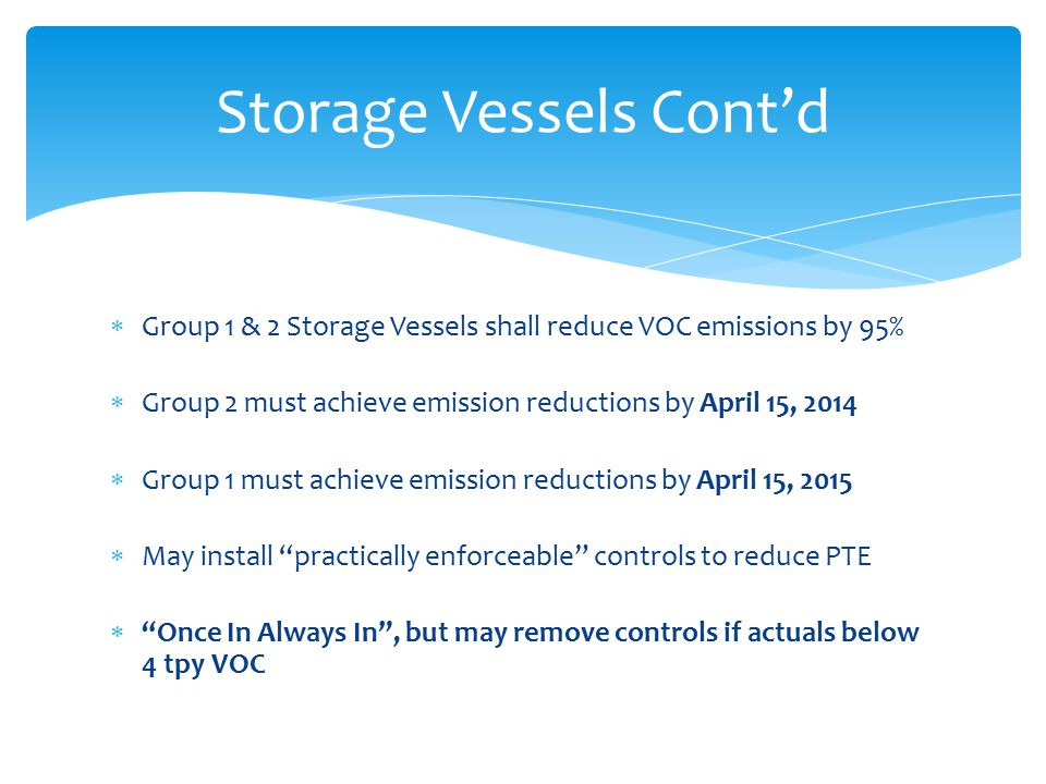  Group 1 & 2 Storage Vessels shall reduce VOC emissions by 95%  Group 2 must achieve emission reductions by April 15, 2014  Group 1 must achieve emission reductions by April 15, 2015  May install practically enforceable controls to reduce PTE  Once In Always In , but may remove controls if actuals below 4 tpy VOC Storage Vessels Cont'd