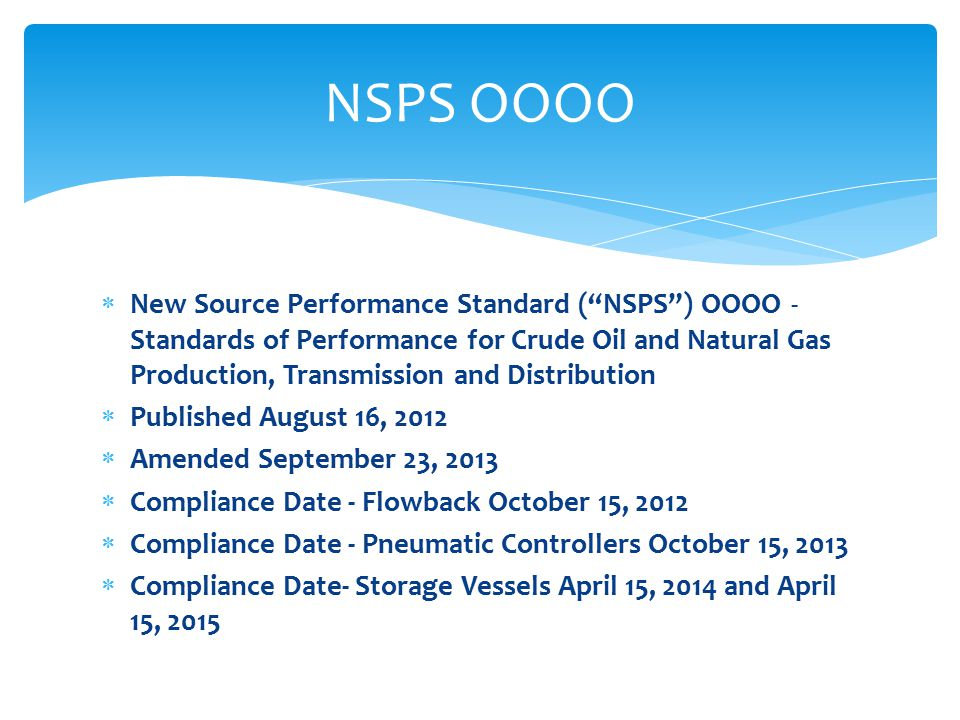  New Source Performance Standard ( NSPS ) OOOO - Standards of Performance for Crude Oil and Natural Gas Production, Transmission and Distribution  Published August 16, 2012  Amended September 23, 2013  Compliance Date - Flowback October 15, 2012  Compliance Date - Pneumatic Controllers October 15, 2013  Compliance Date- Storage Vessels April 15, 2014 and April 15, 2015 NSPS OOOO