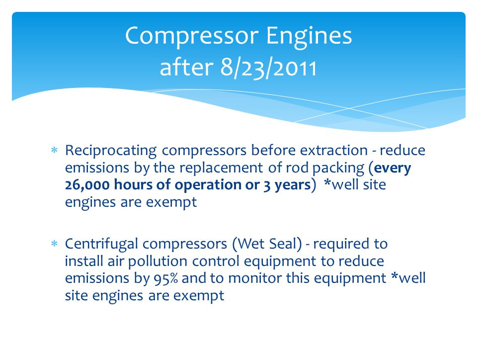  Reciprocating compressors before extraction - reduce emissions by the replacement of rod packing (every 26,000 hours of operation or 3 years) *well site engines are exempt  Centrifugal compressors (Wet Seal) - required to install air pollution control equipment to reduce emissions by 95% and to monitor this equipment *well site engines are exempt Compressor Engines after 8/23/2011