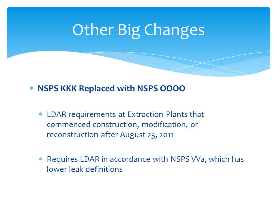  NSPS KKK Replaced with NSPS OOOO  LDAR requirements at Extraction Plants that commenced construction, modification, or reconstruction after August 23, 2011  Requires LDAR in accordance with NSPS VVa, which has lower leak definitions Other Big Changes