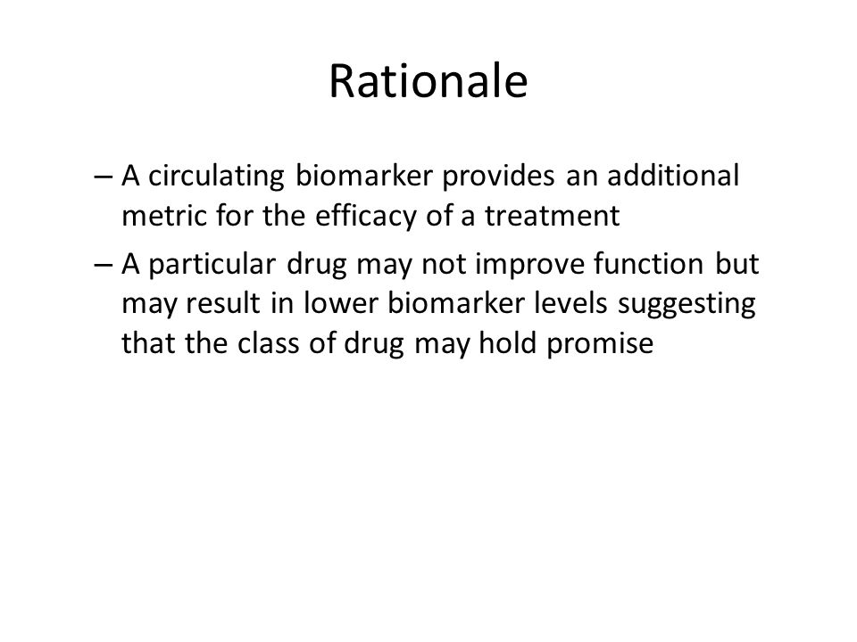 Rationale – A circulating biomarker provides an additional metric for the efficacy of a treatment – A particular drug may not improve function but may result in lower biomarker levels suggesting that the class of drug may hold promise