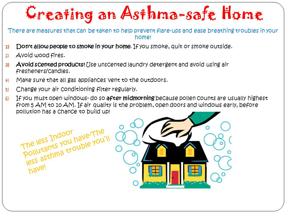 Creating an Asthma-safe Home There are measures that can be taken to help prevent flare-ups and ease breathing troubles in your home! 1) Don't allow p