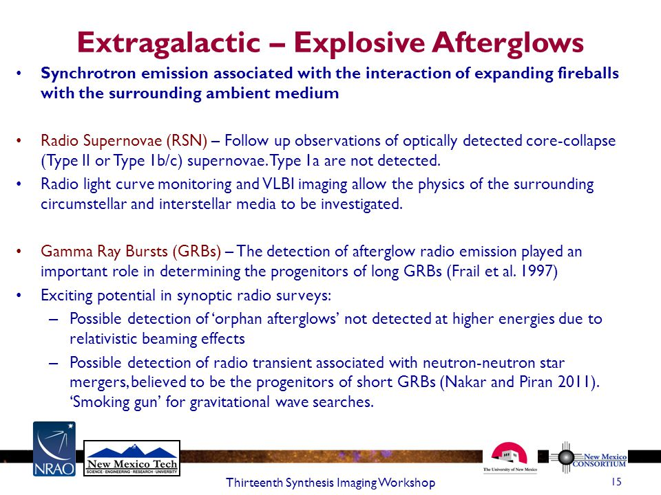 Extragalactic – Explosive Afterglows 15 Thirteenth Synthesis Imaging Workshop Synchrotron emission associated with the interaction of expanding fireballs with the surrounding ambient medium Radio Supernovae (RSN) – Follow up observations of optically detected core-collapse (Type II or Type 1b/c) supernovae.