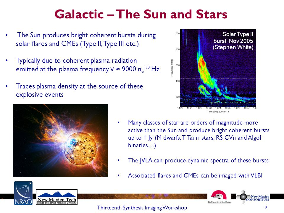 Galactic – The Sun and Stars 9 Thirteenth Synthesis Imaging Workshop The Sun produces bright coherent bursts during solar flares and CMEs (Type II, Type III etc.) Typically due to coherent plasma radiation emitted at the plasma frequency ν ≈ 9000 n e 1/2 Hz Traces plasma density at the source of these explosive events Many classes of star are orders of magnitude more active than the Sun and produce bright coherent bursts up to 1 Jy (M dwarfs, T Tauri stars, RS CVn and Algol binaries…) The JVLA can produce dynamic spectra of these bursts Associated flares and CMEs can be imaged with VLBI Solar Type II burst Nov 2005 (Stephen White)