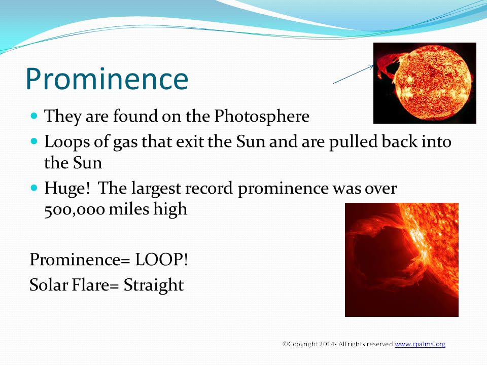 Prominence They are found on the Photosphere Loops of gas that exit the Sun and are pulled back into the Sun Huge.