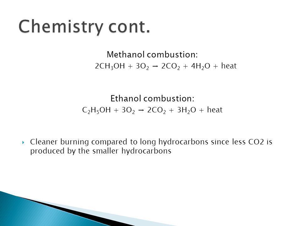 Methanol combustion: 2CH 3 OH + 3O 2 → 2CO 2 + 4H 2 O + heat Ethanol combustion: C 2 H 5 OH + 3O 2 → 2CO 2 + 3H 2 O + heat  Cleaner burning compared to long hydrocarbons since less CO2 is produced by the smaller hydrocarbons
