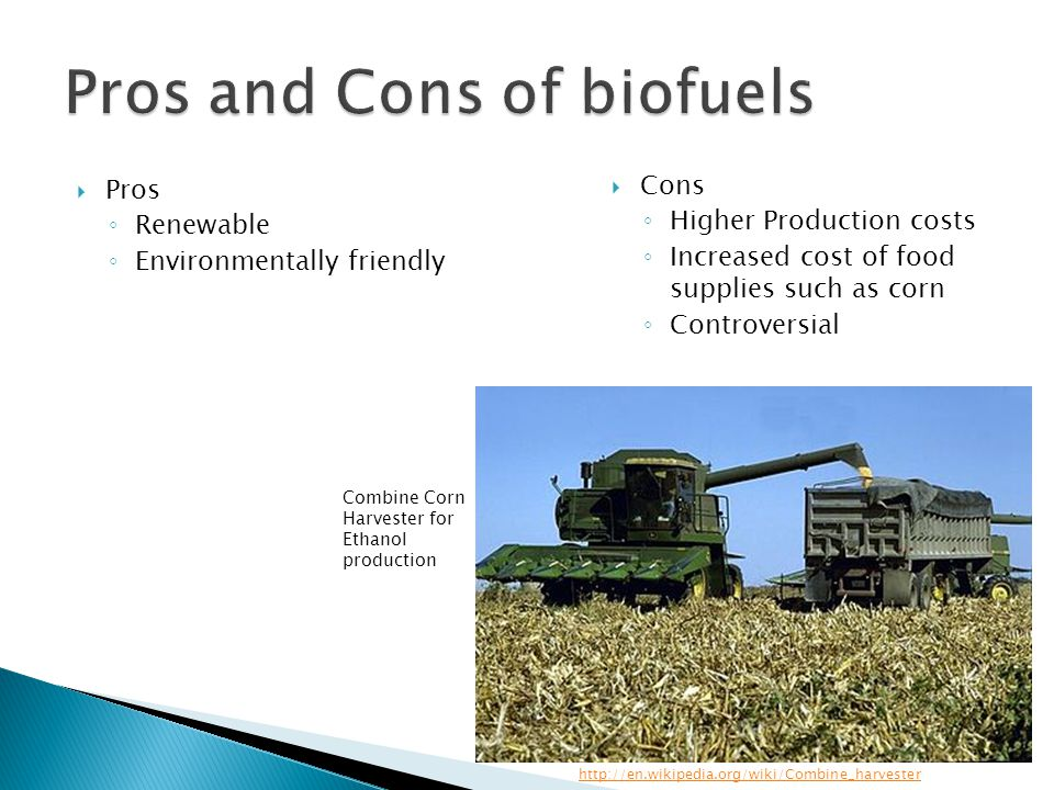  Pros ◦ Renewable ◦ Environmentally friendly  Cons ◦ Higher Production costs ◦ Increased cost of food supplies such as corn ◦ Controversial http://en.wikipedia.org/wiki/Combine_harvester Combine Corn Harvester for Ethanol production
