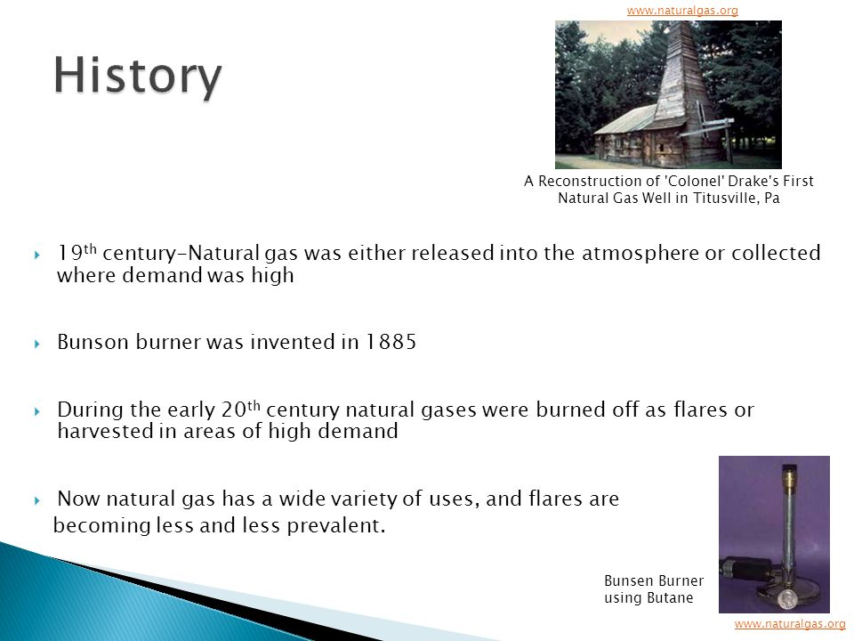  19 th century-Natural gas was either released into the atmosphere or collected where demand was high  Bunson burner was invented in 1885  During the early 20 th century natural gases were burned off as flares or harvested in areas of high demand  Now natural gas has a wide variety of uses, and flares are becoming less and less prevalent.