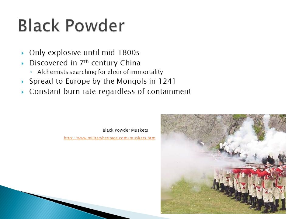  Only explosive until mid 1800s  Discovered in 7 th century China ◦ Alchemists searching for elixir of immortality  Spread to Europe by the Mongols in 1241  Constant burn rate regardless of containment http://www.militaryheritage.com/muskets.htm Black Powder Muskets