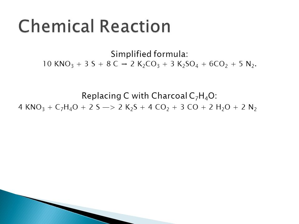 Simplified formula: 10 KNO 3 + 3 S + 8 C → 2 K 2 CO 3 + 3 K 2 SO 4 + 6CO 2 + 5 N 2.