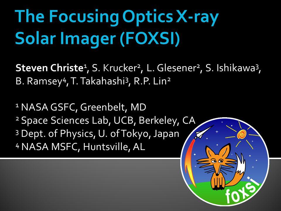 The Focusing Optics X-ray Solar Imager (FOXSI) Steven Christe 1, S.