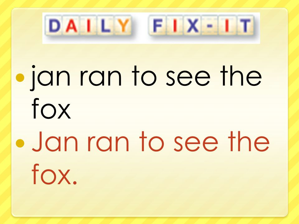 jan ran to see the fox Jan ran to see the fox.