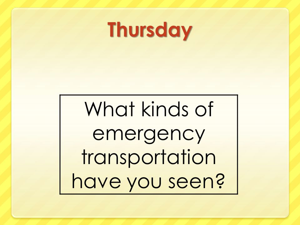 Thursday What kinds of emergency transportation have you seen
