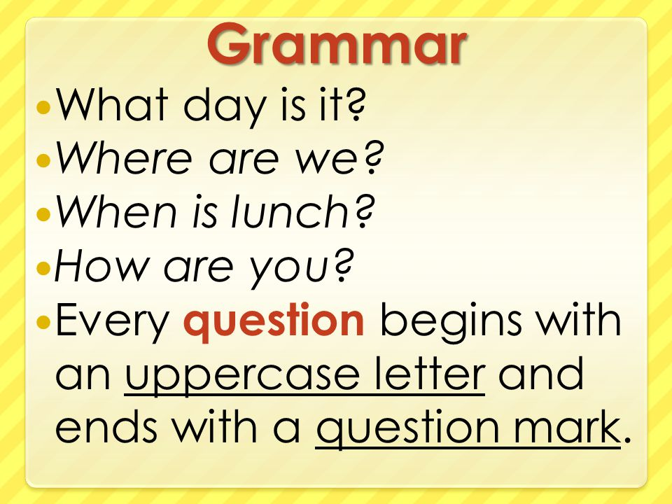 Grammar What day is it. Where are we. When is lunch.