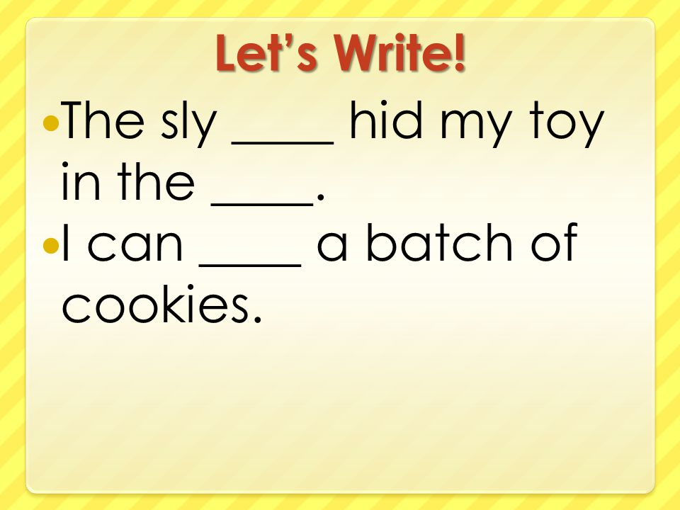 Let's Write! The sly ____ hid my toy in the ____. I can ____ a batch of cookies.