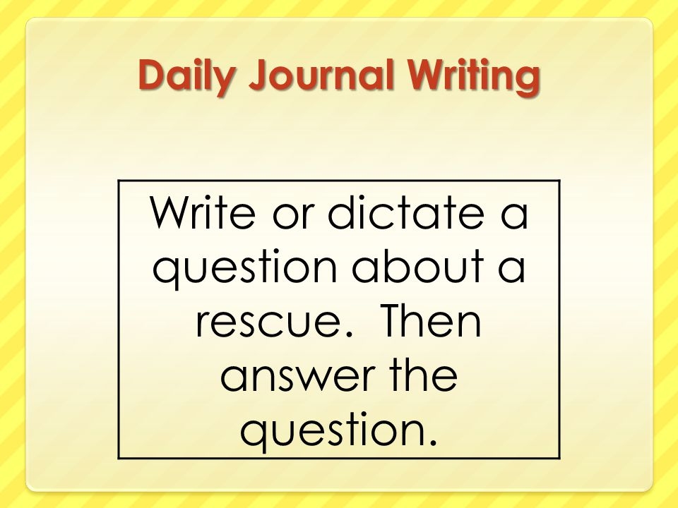 Daily Journal Writing Write or dictate a question about a rescue. Then answer the question.