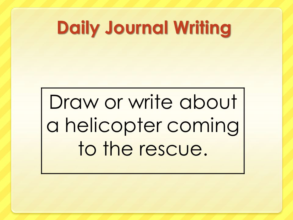 Daily Journal Writing Draw or write about a helicopter coming to the rescue.